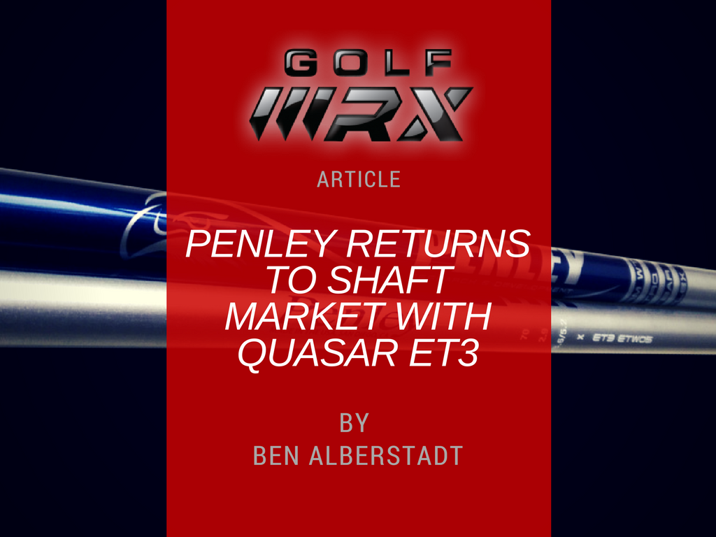 GOLFWRX Article: Penley returns to shaft market with Quasar ET3